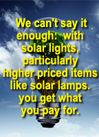 with solar lights you really do get what you pay for. Discount lights, far too often, mean crappy lights that will tick you off